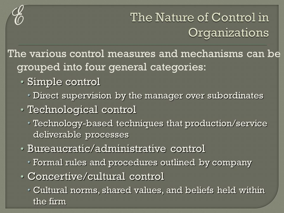 E The various control measures and mechanisms can be grouped into four general categories: Simple control Simple control  Direct supervision by the manager over subordinates Technological control Technological control  Technology-based techniques that production/service deliverable processes Bureaucratic/administrative control Bureaucratic/administrative control  Formal rules and procedures outlined by company Concertive/cultural control Concertive/cultural control  Cultural norms, shared values, and beliefs held within the firm