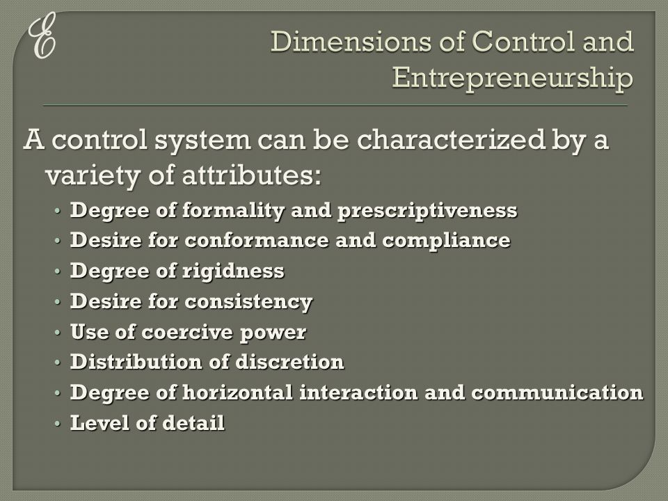 E A control system can be characterized by a variety of attributes: Degree of formality and prescriptiveness Degree of formality and prescriptiveness Desire for conformance and compliance Desire for conformance and compliance Degree of rigidness Degree of rigidness Desire for consistency Desire for consistency Use of coercive power Use of coercive power Distribution of discretion Distribution of discretion Degree of horizontal interaction and communication Degree of horizontal interaction and communication Level of detail Level of detail