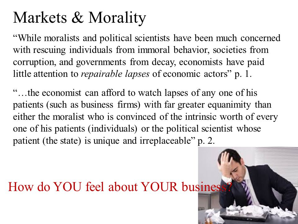 "Markets & Morality ""While moralists and political scientists have been much concerned with rescuing individuals from immoral behavior, societies from"