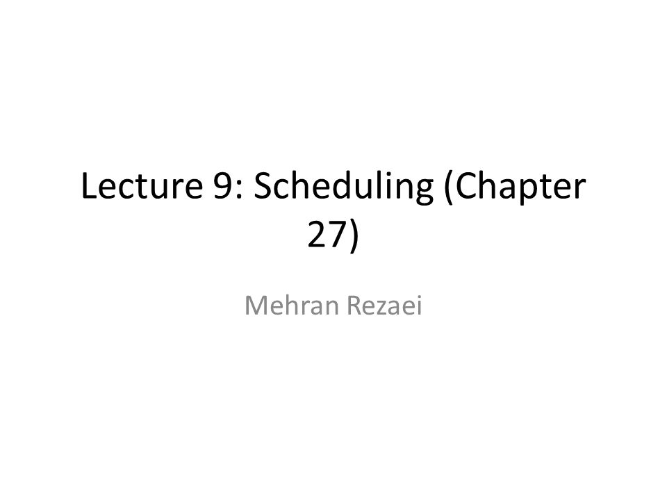 Lecture 9: Scheduling (Chapter 27) Mehran Rezaei