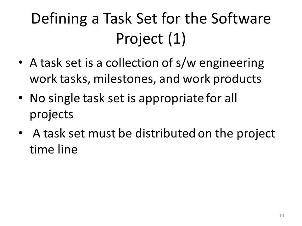 10 Defining a Task Set for the Software Project (1) A task set is a collection of s/w engineering work tasks, milestones, and work products No single task set is appropriate for all projects A task set must be distributed on the project time line
