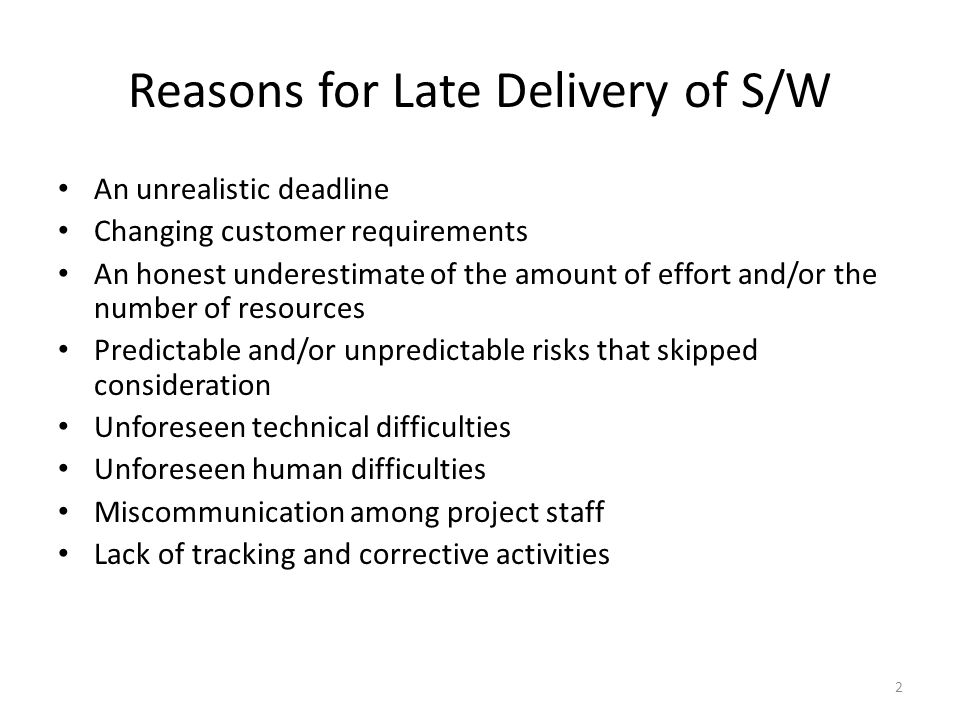 Reasons for Late Delivery of S/W An unrealistic deadline Changing customer requirements An honest underestimate of the amount of effort and/or the number of resources Predictable and/or unpredictable risks that skipped consideration Unforeseen technical difficulties Unforeseen human difficulties Miscommunication among project staff Lack of tracking and corrective activities 2