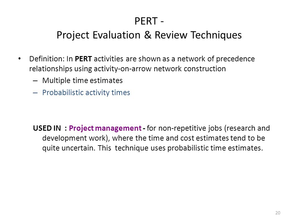 PERT - Project Evaluation & Review Techniques Definition: In PERT activities are shown as a network of precedence relationships using activity-on-arrow network construction – Multiple time estimates – Probabilistic activity times USED IN : Project management - for non-repetitive jobs (research and development work), where the time and cost estimates tend to be quite uncertain.