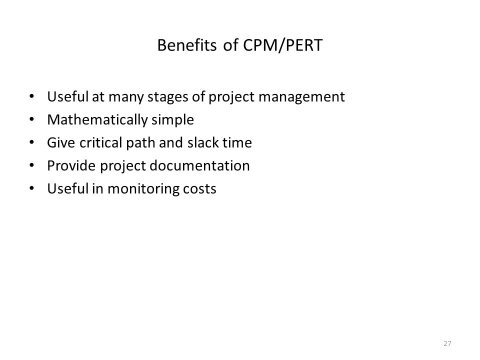 Benefits of CPM/PERT Useful at many stages of project management Mathematically simple Give critical path and slack time Provide project documentation Useful in monitoring costs 27