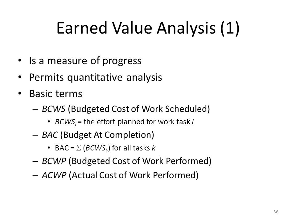 36 Earned Value Analysis (1) Is a measure of progress Permits quantitative analysis Basic terms – BCWS (Budgeted Cost of Work Scheduled) BCWS i = the effort planned for work task i – BAC (Budget At Completion) BAC =  (BCWS k ) for all tasks k – BCWP (Budgeted Cost of Work Performed) – ACWP (Actual Cost of Work Performed)