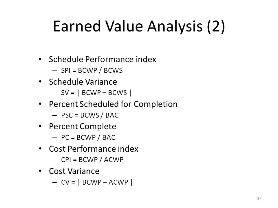 37 Earned Value Analysis (2) Schedule Performance index – SPI = BCWP / BCWS Schedule Variance – SV = | BCWP – BCWS | Percent Scheduled for Completion – PSC = BCWS / BAC Percent Complete – PC = BCWP / BAC Cost Performance index – CPI = BCWP / ACWP Cost Variance – CV = | BCWP – ACWP |