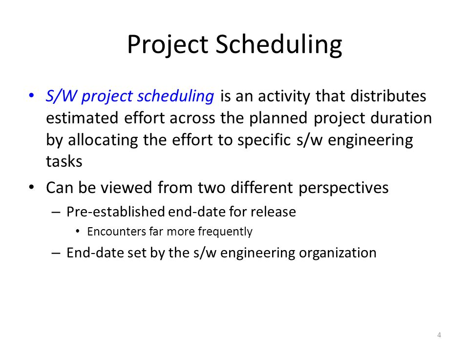 4 Project Scheduling S/W project scheduling is an activity that distributes estimated effort across the planned project duration by allocating the effort to specific s/w engineering tasks Can be viewed from two different perspectives – Pre-established end-date for release Encounters far more frequently – End-date set by the s/w engineering organization