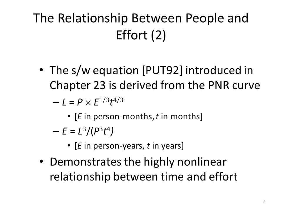 7 The Relationship Between People and Effort (2) The s/w equation [PUT92] introduced in Chapter 23 is derived from the PNR curve – L = P  E 1/3 t 4/3 [E in person-months, t in months] – E = L 3 /(P 3 t 4 ) [E in person-years, t in years] Demonstrates the highly nonlinear relationship between time and effort