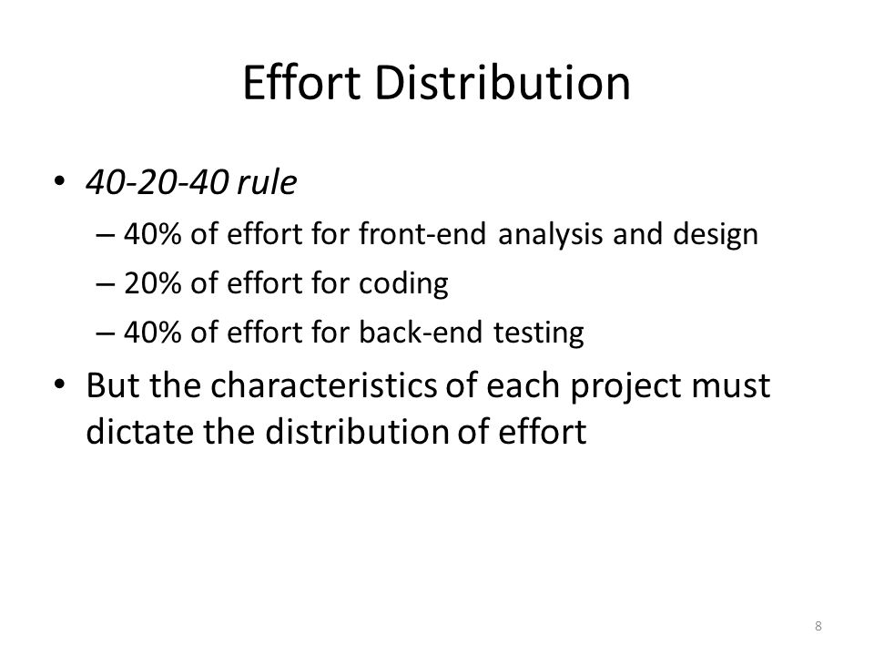 8 Effort Distribution 40-20-40 rule – 40% of effort for front-end analysis and design – 20% of effort for coding – 40% of effort for back-end testing But the characteristics of each project must dictate the distribution of effort