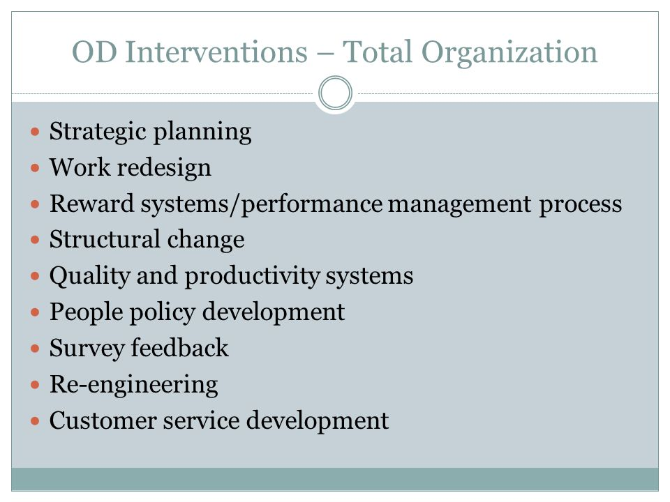 OD Interventions – Total Organization Strategic planning Work redesign Reward systems/performance management process Structural change Quality and pro
