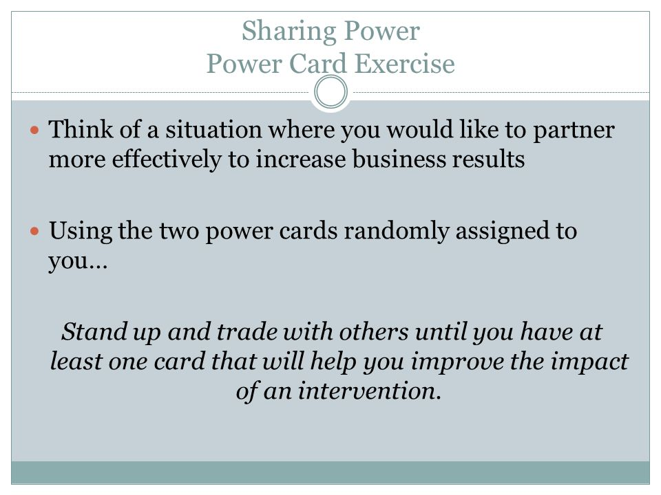 Sharing Power Power Card Exercise Think of a situation where you would like to partner more effectively to increase business results Using the two pow