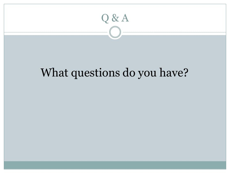 Q & A What questions do you have?