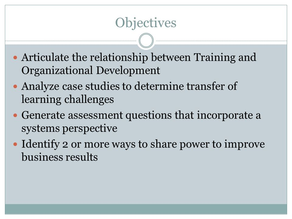 Objectives Articulate the relationship between Training and Organizational Development Analyze case studies to determine transfer of learning challeng