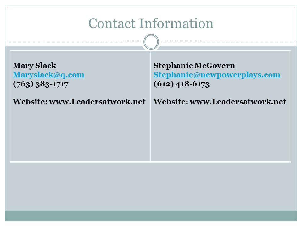 Contact Information Mary Slack Maryslack@q.com (763) 383-1717 Website: www.Leadersatwork.net Stephanie McGovern Stephanie@newpowerplays.com (612) 418-