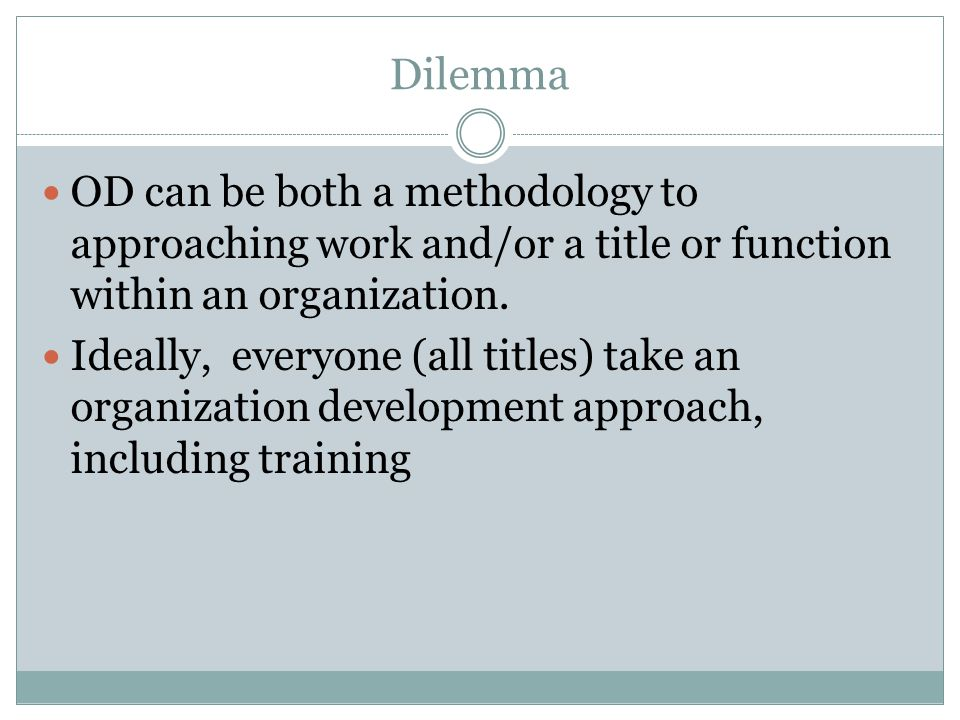 Dilemma OD can be both a methodology to approaching work and/or a title or function within an organization. Ideally, everyone (all titles) take an org