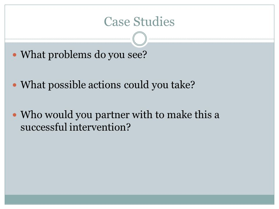 Case Studies What problems do you see? What possible actions could you take? Who would you partner with to make this a successful intervention?