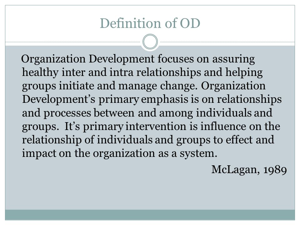 Definition of OD Organization Development focuses on assuring healthy inter and intra relationships and helping groups initiate and manage change. Org