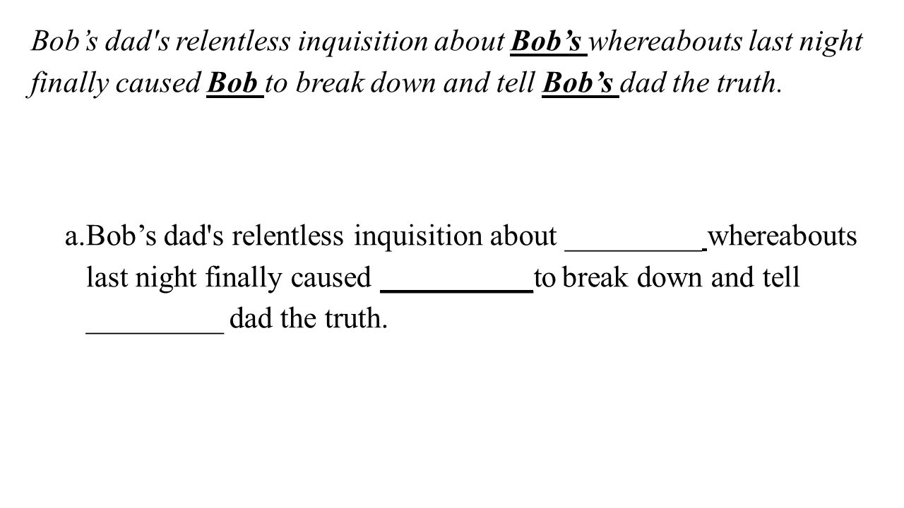 Bob's dad s relentless inquisition about Bob's whereabouts last night finally caused Bob to break down and tell Bob's dad the truth.