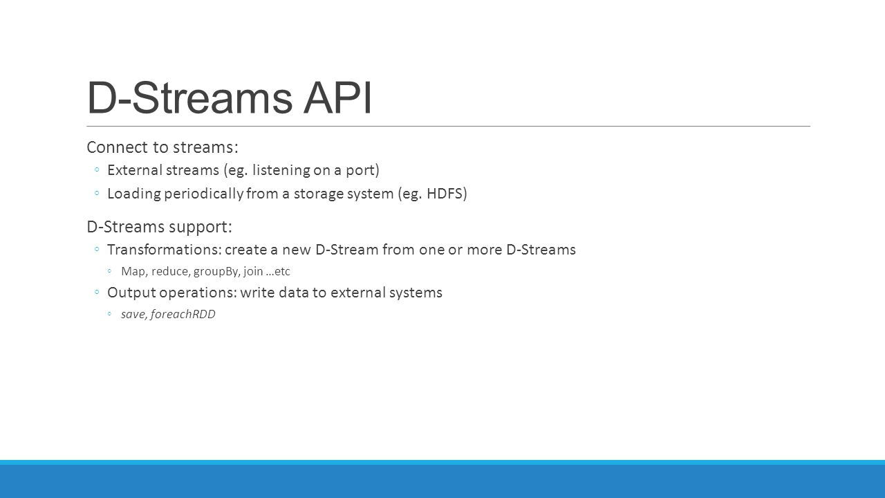 D-Streams API Connect to streams: ◦External streams (eg. listening on a port) ◦Loading periodically from a storage system (eg. HDFS) D-Streams support