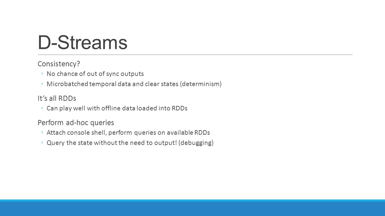 D-Streams Consistency? ◦No chance of out of sync outputs ◦Microbatched temporal data and clear states (determinism) It's all RDDs ◦Can play well with
