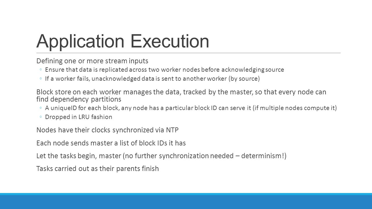 Application Execution Defining one or more stream inputs ◦Ensure that data is replicated across two worker nodes before acknowledging source ◦If a wor