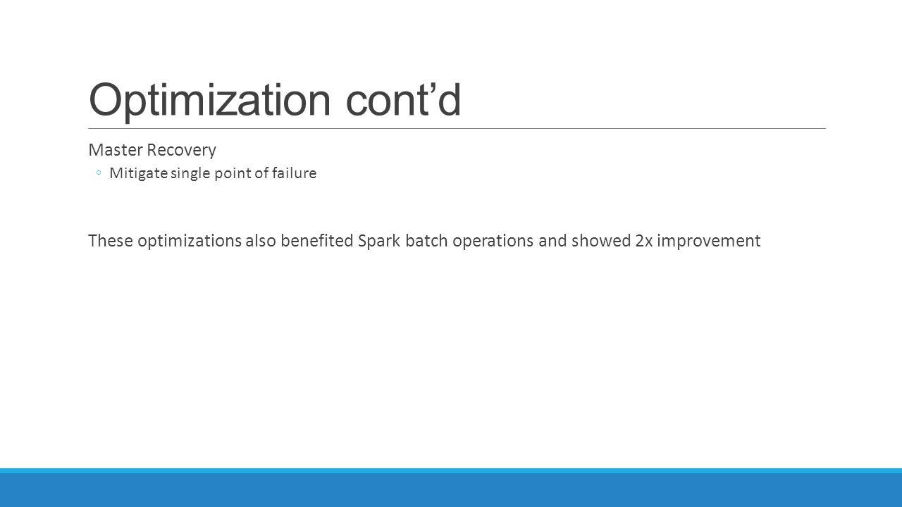 Optimization cont'd Master Recovery ◦Mitigate single point of failure These optimizations also benefited Spark batch operations and showed 2x improvem