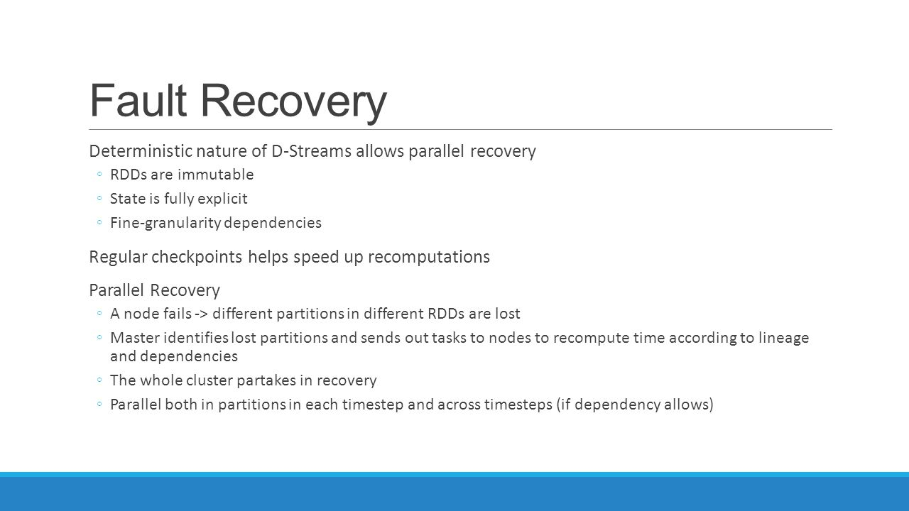 Fault Recovery Deterministic nature of D-Streams allows parallel recovery ◦RDDs are immutable ◦State is fully explicit ◦Fine-granularity dependencies