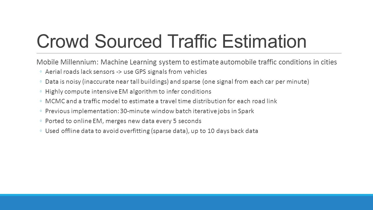Crowd Sourced Traffic Estimation Mobile Millennium: Machine Learning system to estimate automobile traffic conditions in cities ◦Aerial roads lack sen