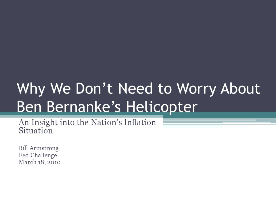 Why We Don't Need to Worry About Ben Bernanke's Helicopter An Insight into the Nation's Inflation Situation Bill Armstrong Fed Challenge March 18, 2010