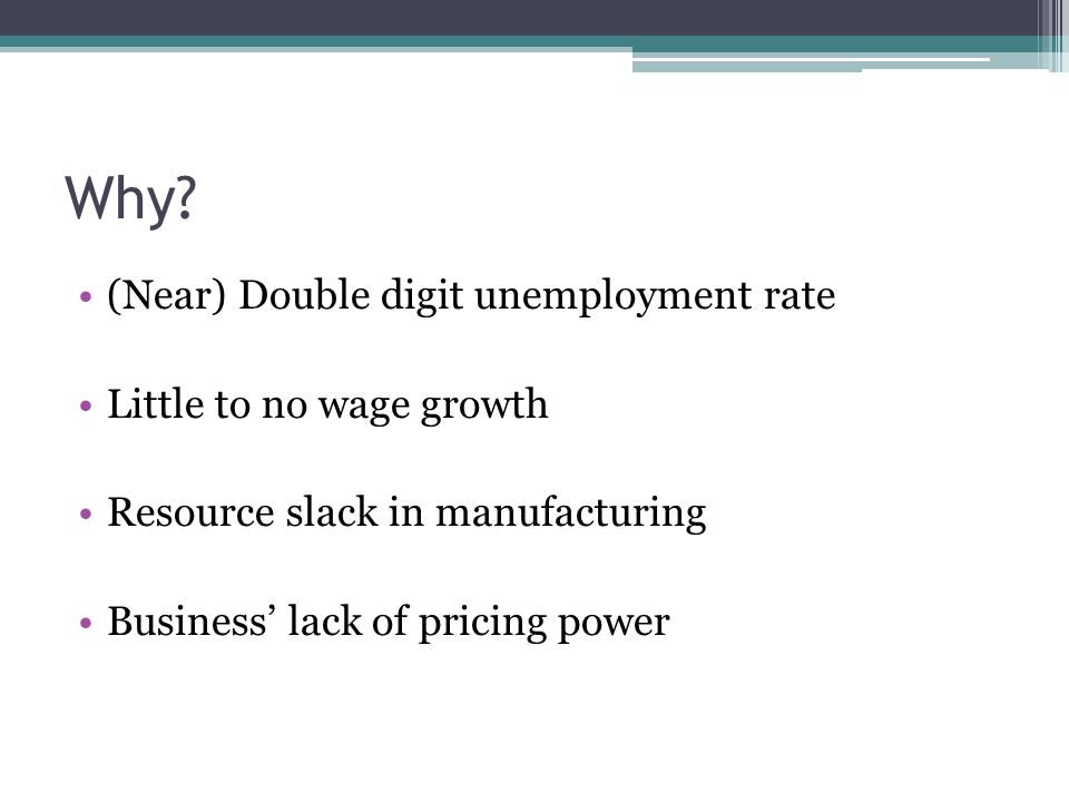 Why? (Near) Double digit unemployment rate Little to no wage growth Resource slack in manufacturing Business' lack of pricing power