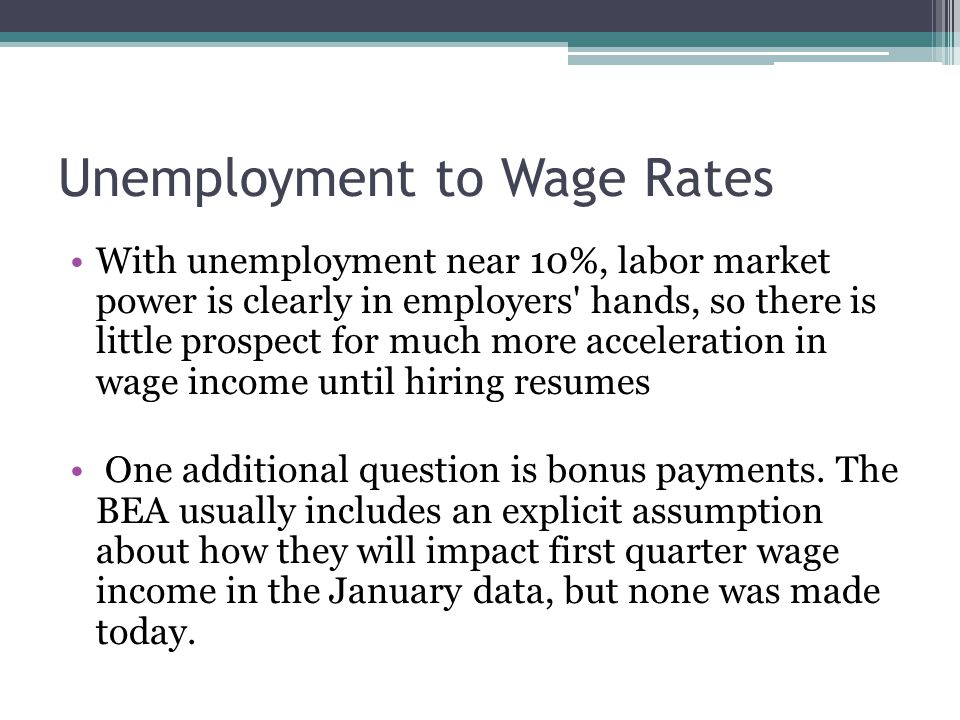 Unemployment to Wage Rates With unemployment near 10%, labor market power is clearly in employers hands, so there is little prospect for much more acceleration in wage income until hiring resumes One additional question is bonus payments.