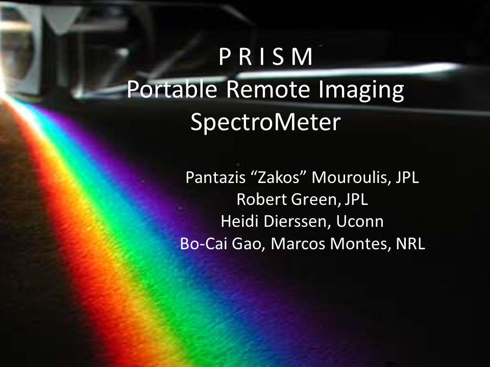 P R I S M Portable Remote Imaging SpectroMeter Pantazis Zakos Mouroulis, JPL Robert Green, JPL Heidi Dierssen, Uconn Bo-Cai Gao, Marcos Montes, NRL