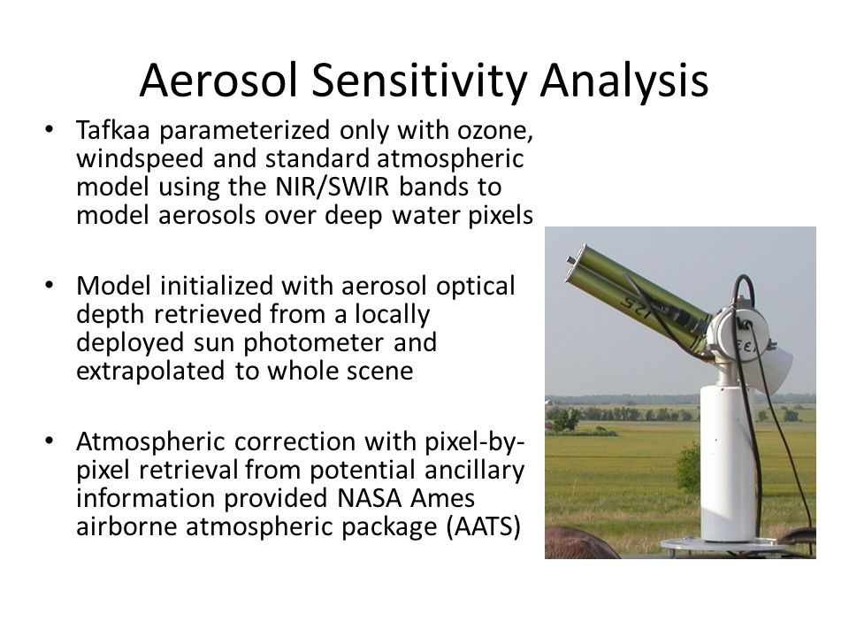 Aerosol Sensitivity Analysis Tafkaa parameterized only with ozone, windspeed and standard atmospheric model using the NIR/SWIR bands to model aerosols over deep water pixels Model initialized with aerosol optical depth retrieved from a locally deployed sun photometer and extrapolated to whole scene Atmospheric correction with pixel-by- pixel retrieval from potential ancillary information provided NASA Ames airborne atmospheric package (AATS)