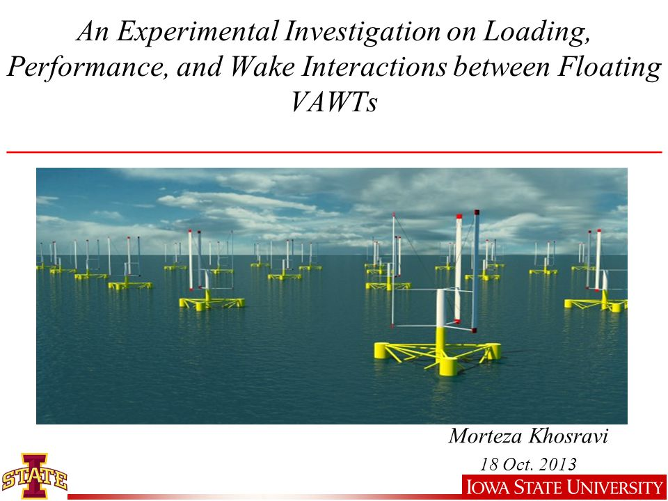 An Experimental Investigation on Loading, Performance, and Wake Interactions between Floating VAWTs ____________________________________________ Morteza Khosravi 18 Oct.
