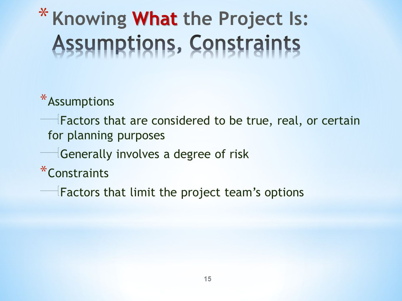 15 * Assumptions Factors that are considered to be true, real, or certain for planning purposes Generally involves a degree of risk * Constraints Factors that limit the project team's options