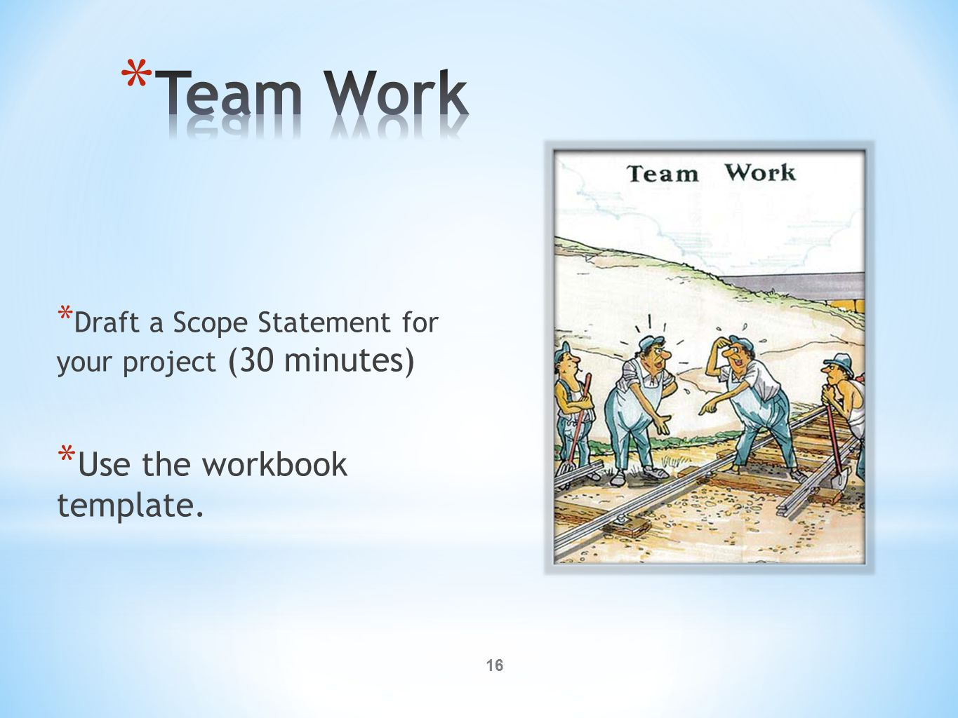 16 * Draft a Scope Statement for your project (30 minutes) * Use the workbook template.