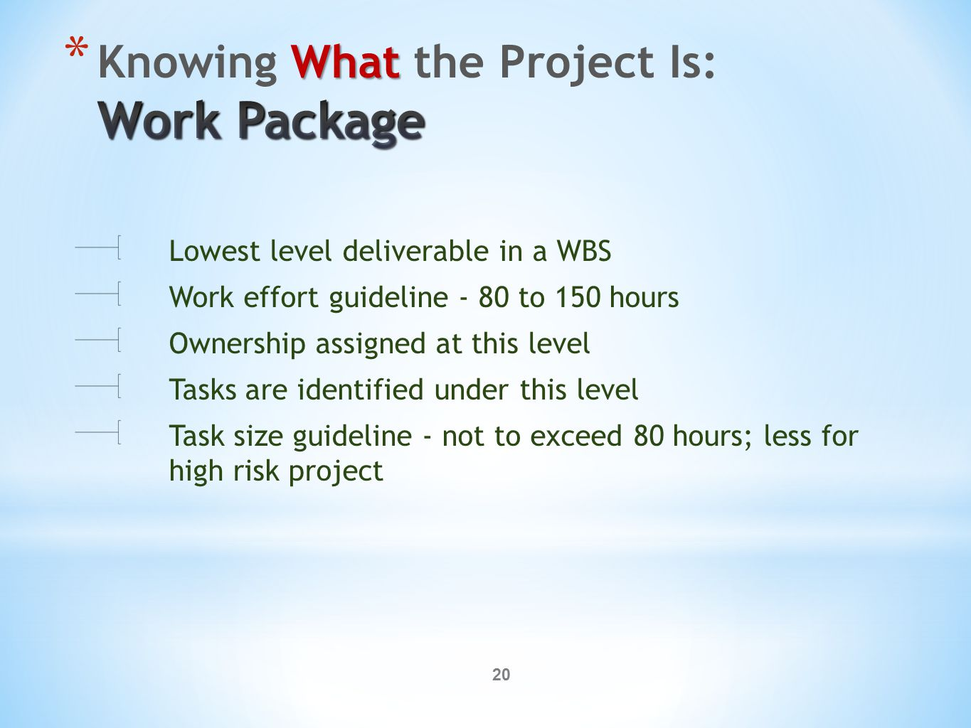 20 Lowest level deliverable in a WBS Work effort guideline - 80 to 150 hours Ownership assigned at this level Tasks are identified under this level Task size guideline - not to exceed 80 hours; less for high risk project
