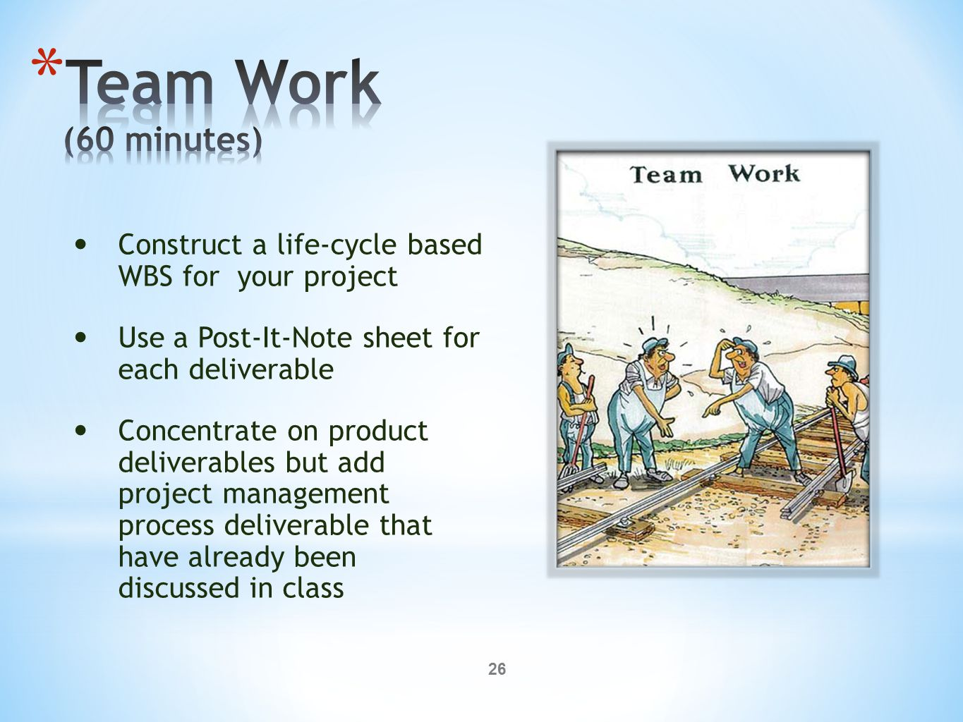26 Construct a life-cycle based WBS for your project Use a Post-It-Note sheet for each deliverable Concentrate on product deliverables but add project