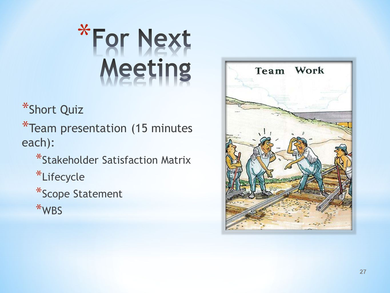 27 * Short Quiz * Team presentation (15 minutes each): * Stakeholder Satisfaction Matrix * Lifecycle * Scope Statement * WBS
