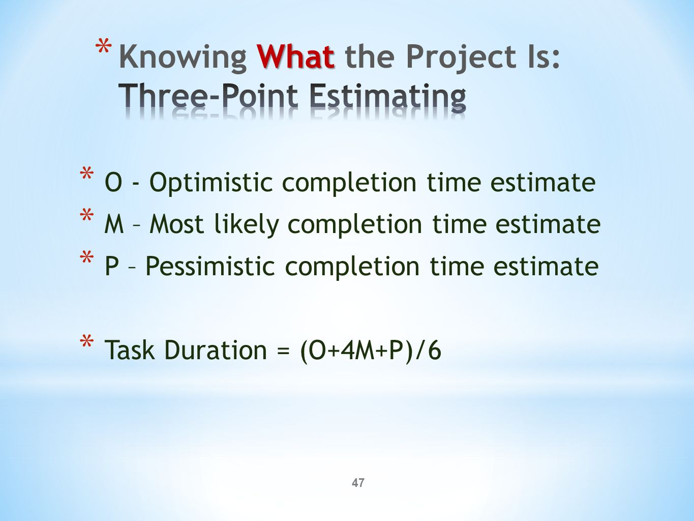 47 * O - Optimistic completion time estimate * M – Most likely completion time estimate * P – Pessimistic completion time estimate * Task Duration = (