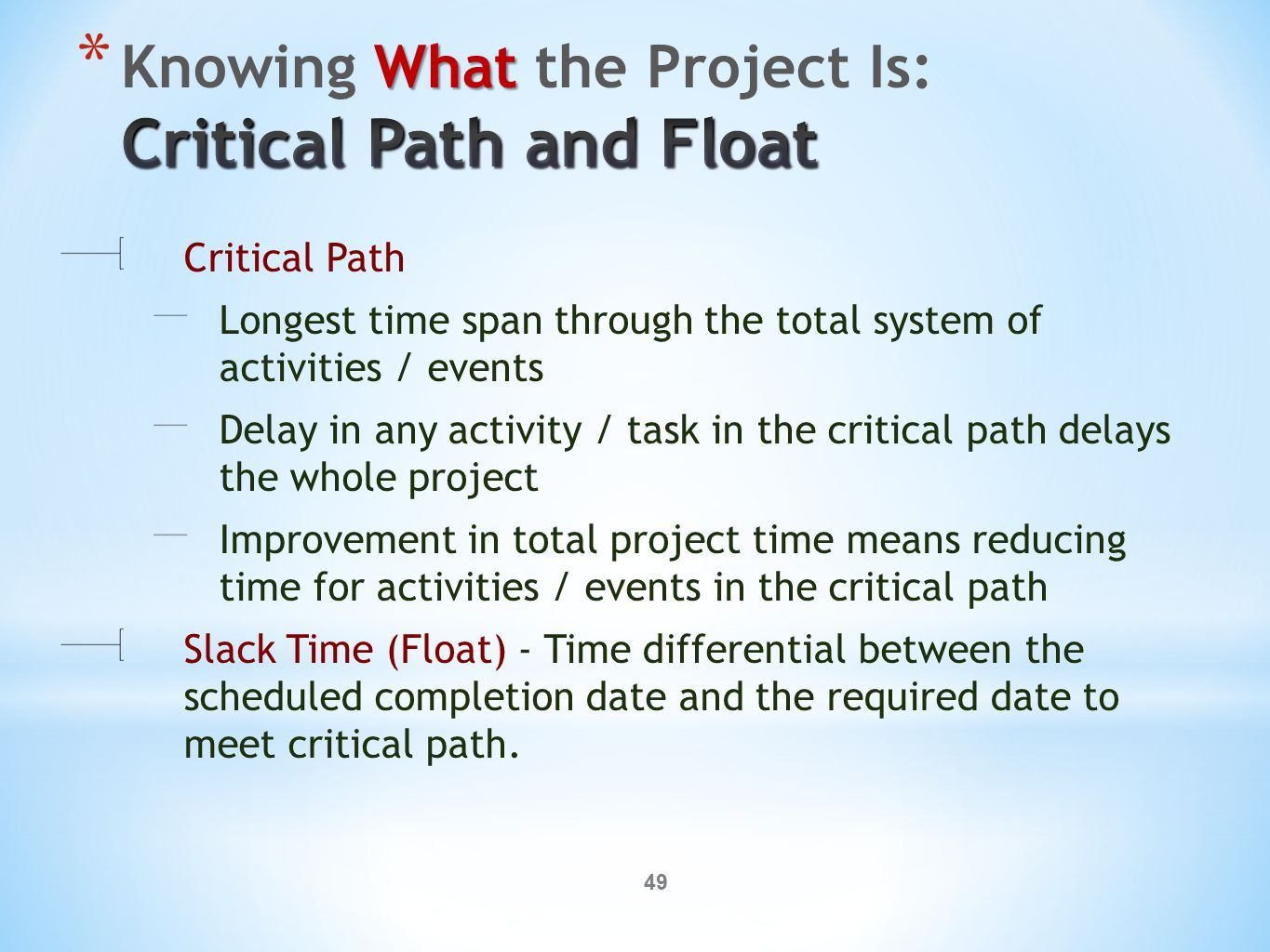 49 Critical Path Longest time span through the total system of activities / events Delay in any activity / task in the critical path delays the whole project Improvement in total project time means reducing time for activities / events in the critical path Slack Time (Float) - Time differential between the scheduled completion date and the required date to meet critical path.
