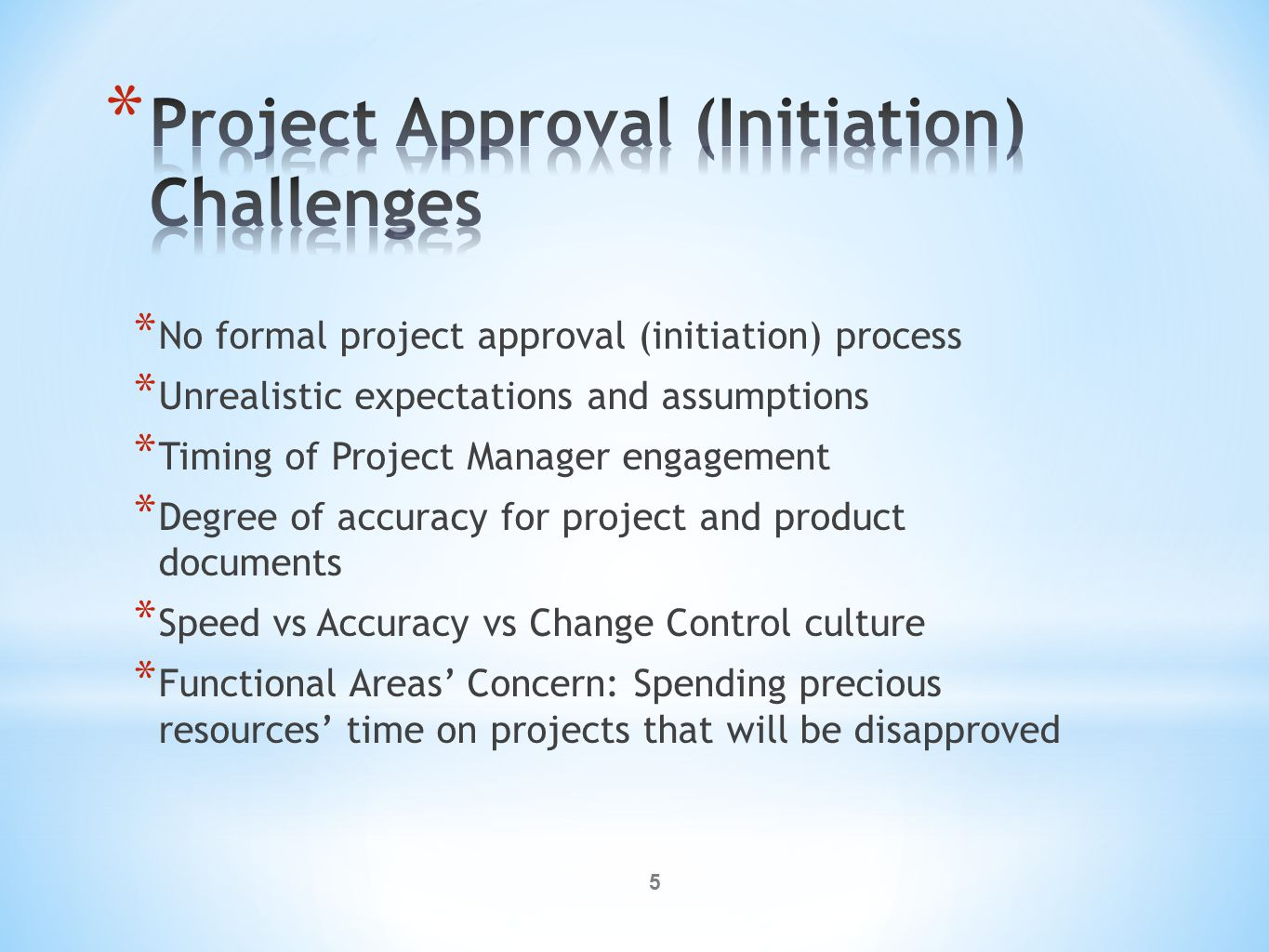 5 * No formal project approval (initiation) process * Unrealistic expectations and assumptions * Timing of Project Manager engagement * Degree of accuracy for project and product documents * Speed vs Accuracy vs Change Control culture * Functional Areas' Concern: Spending precious resources' time on projects that will be disapproved