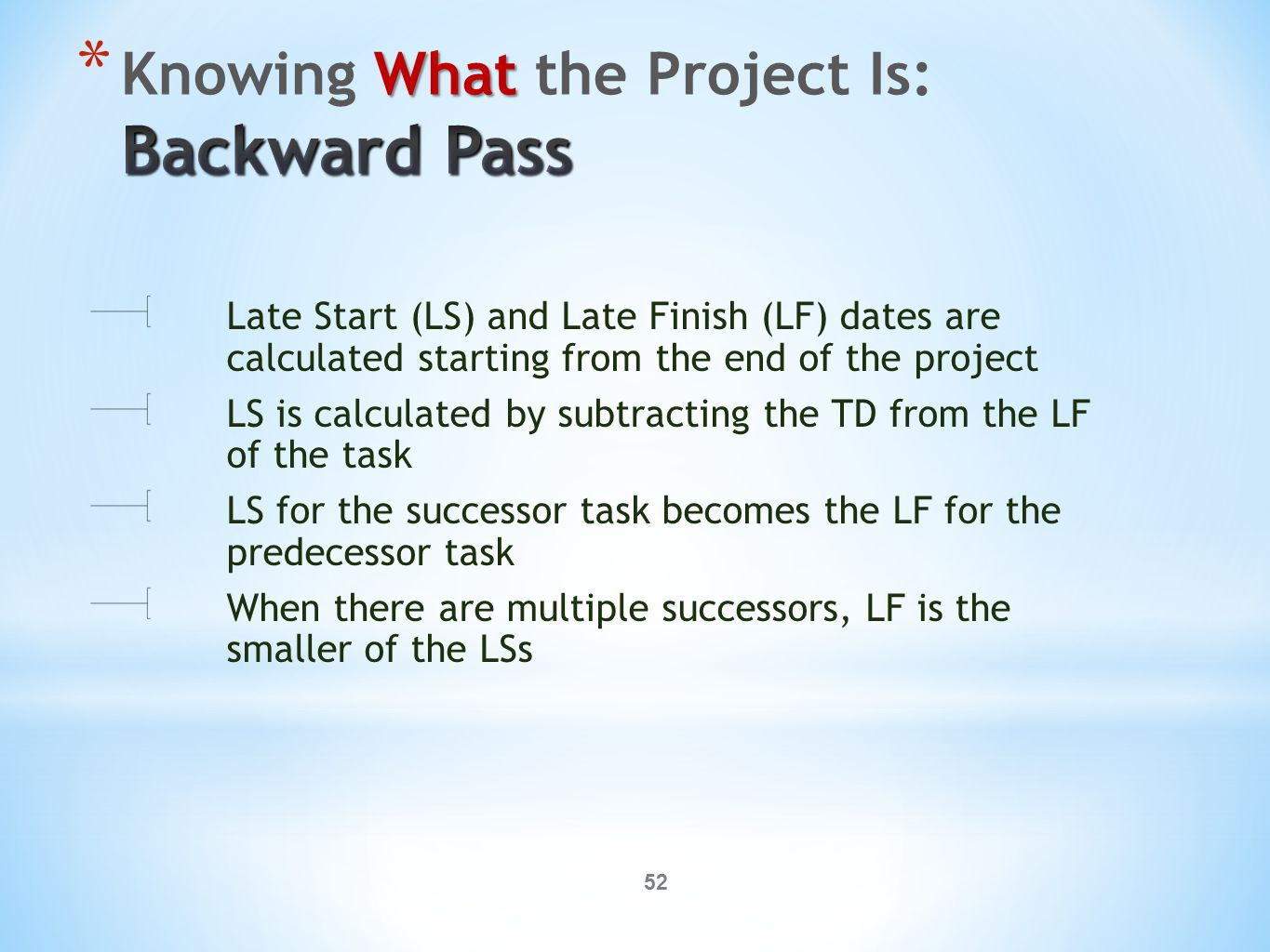 52 Late Start (LS) and Late Finish (LF) dates are calculated starting from the end of the project LS is calculated by subtracting the TD from the LF of the task LS for the successor task becomes the LF for the predecessor task When there are multiple successors, LF is the smaller of the LSs