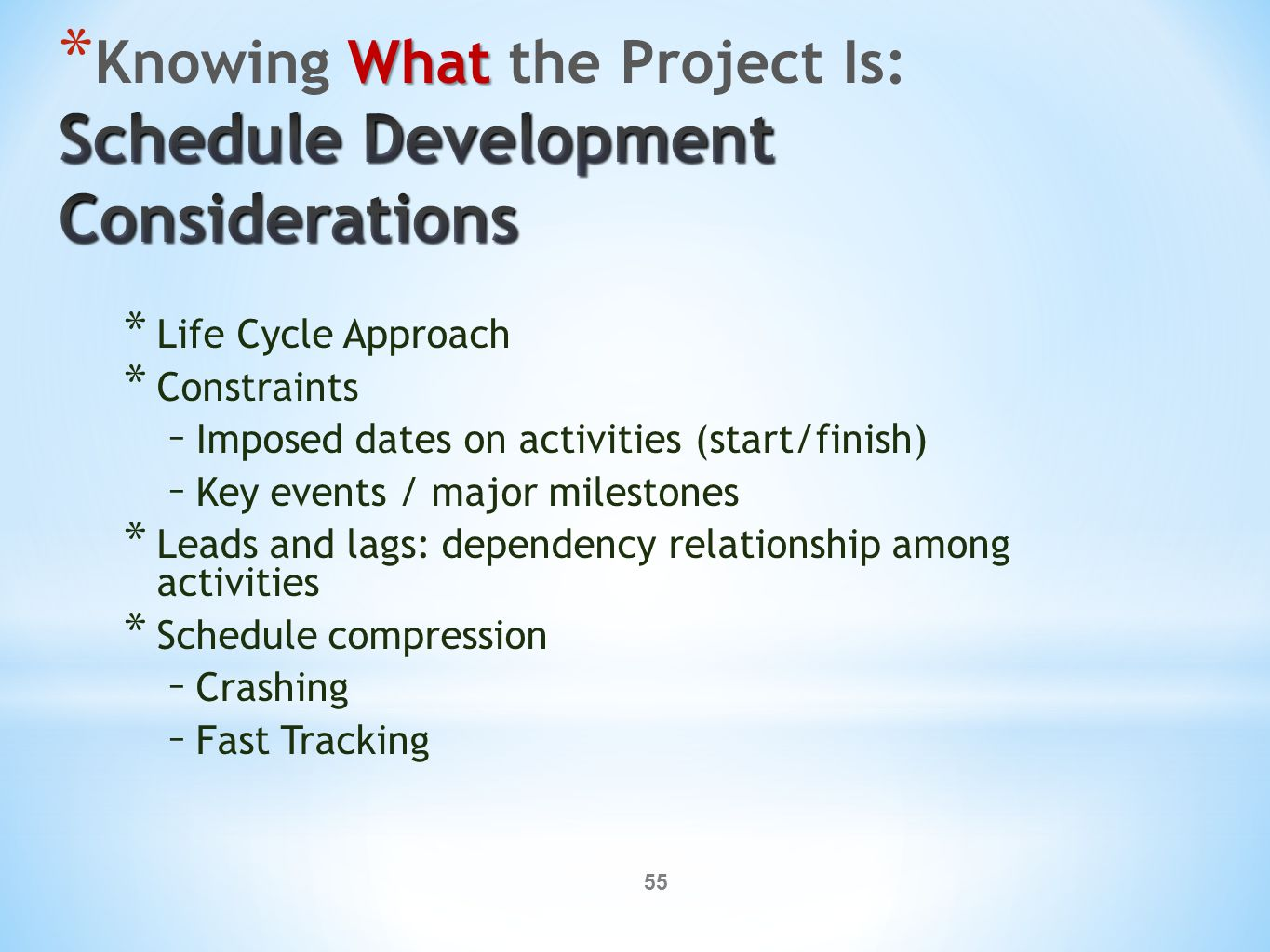 55 * Life Cycle Approach * Constraints – Imposed dates on activities (start/finish) – Key events / major milestones * Leads and lags: dependency relationship among activities * Schedule compression – Crashing – Fast Tracking