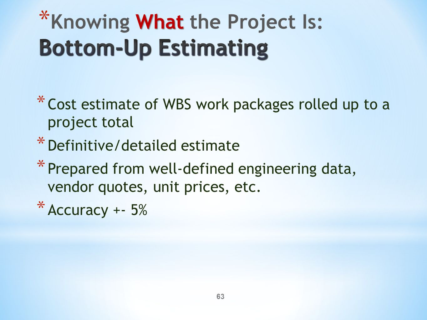 63 * Cost estimate of WBS work packages rolled up to a project total * Definitive/detailed estimate * Prepared from well-defined engineering data, vendor quotes, unit prices, etc.