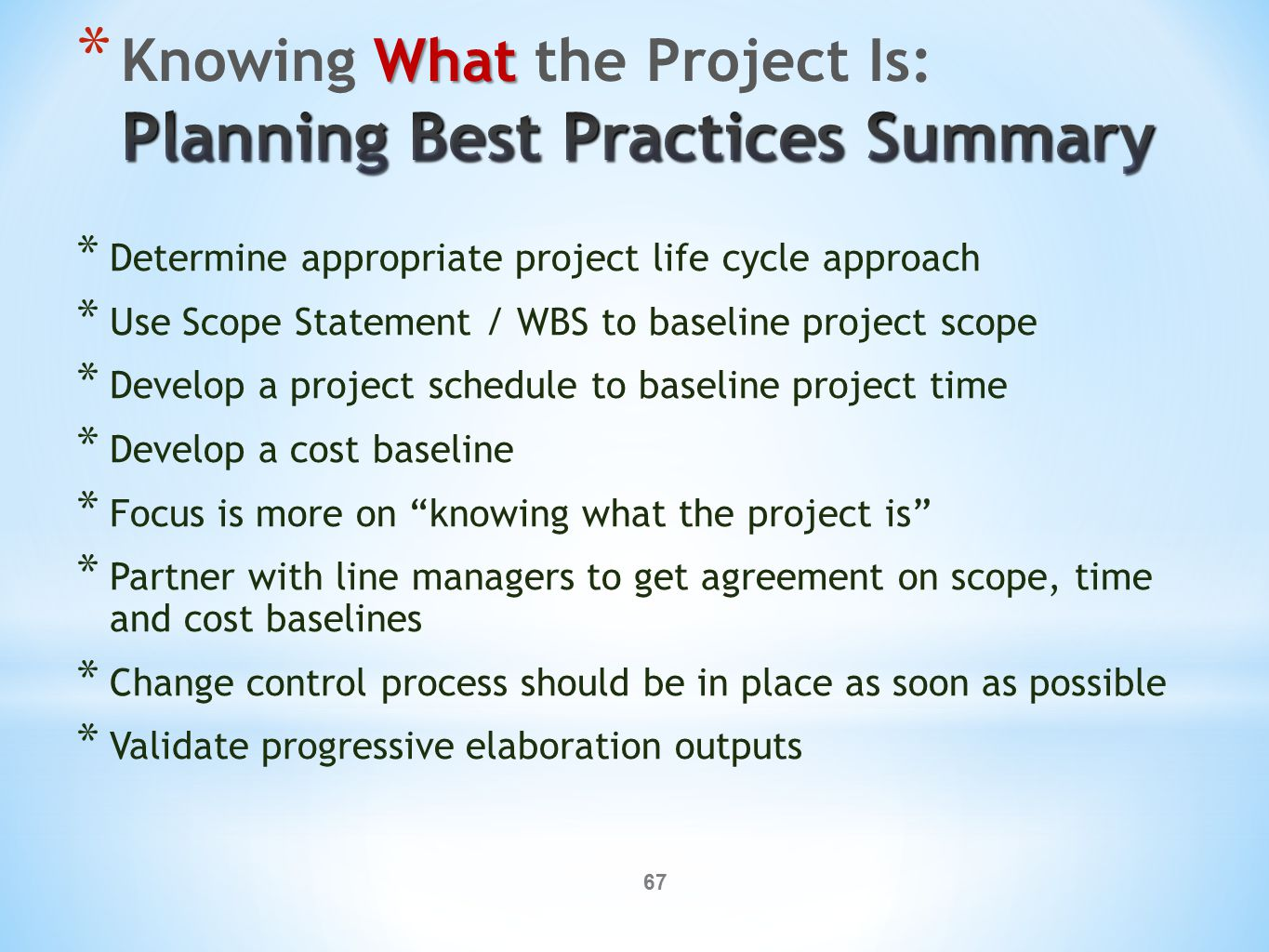 67 * Determine appropriate project life cycle approach * Use Scope Statement / WBS to baseline project scope * Develop a project schedule to baseline
