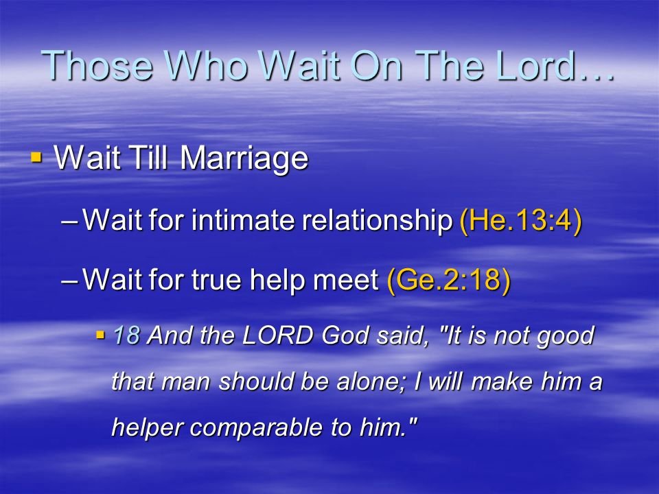 Those Who Wait On The Lord…  Wait Till Marriage –Wait for intimate relationship (He.13:4) –Wait for true help meet (Ge.2:18)  18 And the LORD God said, It is not good that man should be alone; I will make him a helper comparable to him.