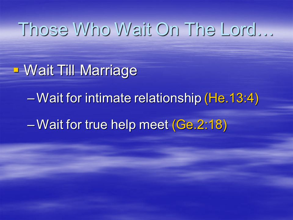 Those Who Wait On The Lord…  Wait Till Marriage –Wait for intimate relationship (He.13:4) –Wait for true help meet (Ge.2:18)