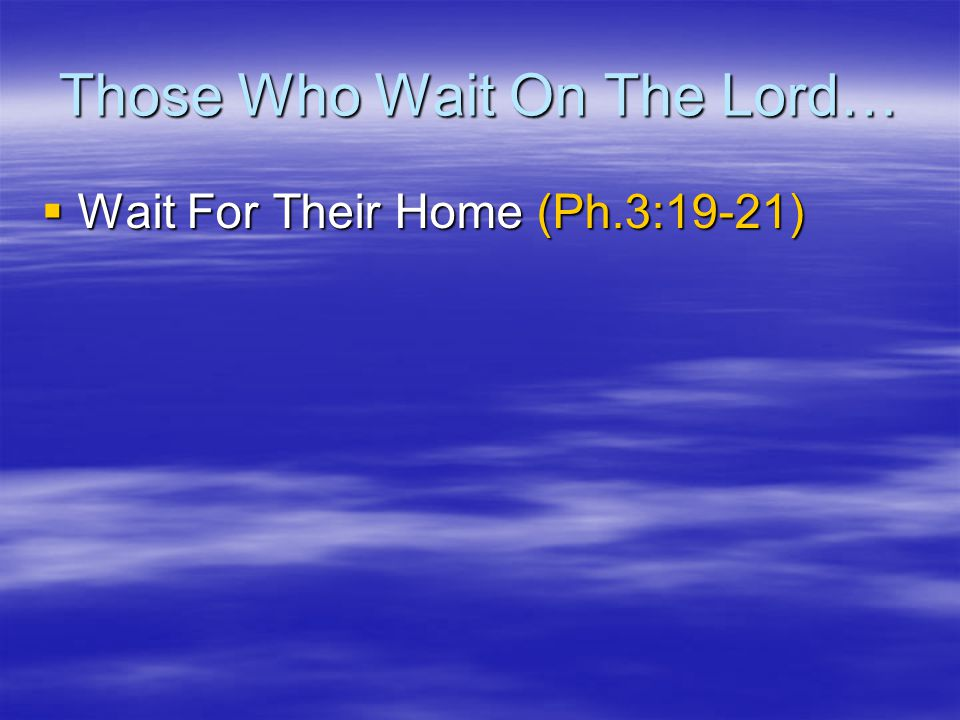 Those Who Wait On The Lord…  Wait For Their Home (Ph.3:19-21)