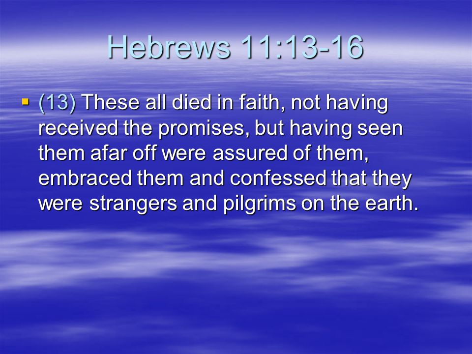 Hebrews 11:13-16  (13) These all died in faith, not having received the promises, but having seen them afar off were assured of them, embraced them and confessed that they were strangers and pilgrims on the earth.